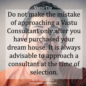 Do not make the mistake of approaching a Vastu Consultant only after you have purchased your dream house. It is always advisable to approach a consultant at the time of selection.