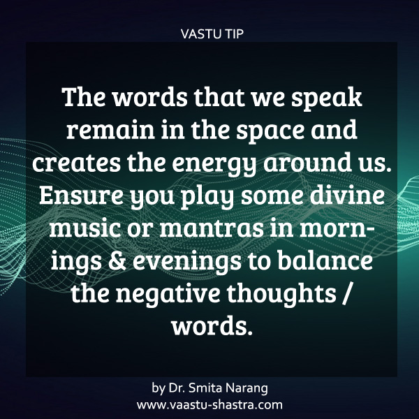 The words that we speak remain in the space and creates the energy around us. Ensure you play some divine music or mantras in mornings & evenings to balance the negative thoughts / words - Vastu Tip