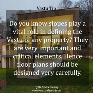 Do you know slopes play a vital role in defininf the Vastu of any property? They are very important and critical elements. Hence floor plans should be designed very carefully - Vastu Tip