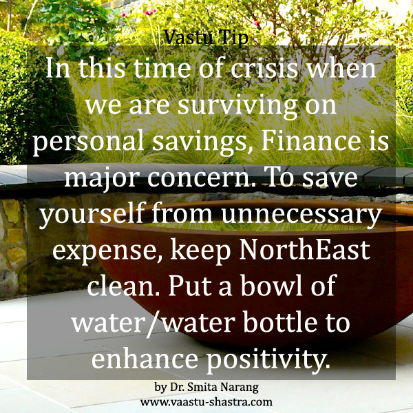 In this time of crisis when we are surviving on personal savings, Finance is a major concern. To save yourself from unnecessary expense, keep NorthEast clean. Put a bown of water/water bottle to enhance positivity. - Vastu Tip
